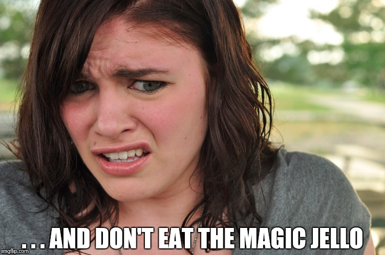 That's disgusting | . . . AND DON'T EAT THE MAGIC JELLO | image tagged in that's disgusting | made w/ Imgflip meme maker
