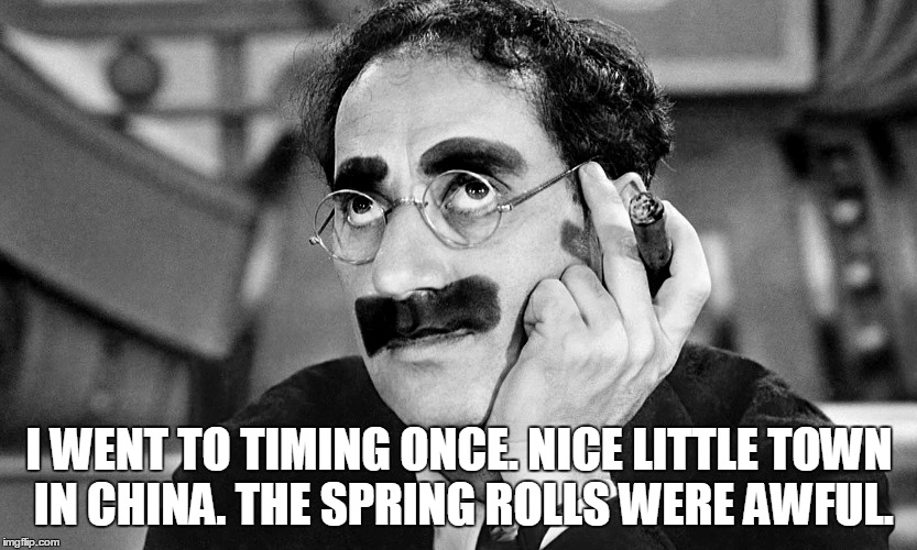 I WENT TO TIMING ONCE. NICE LITTLE TOWN IN CHINA. THE SPRING ROLLS WERE AWFUL. | made w/ Imgflip meme maker