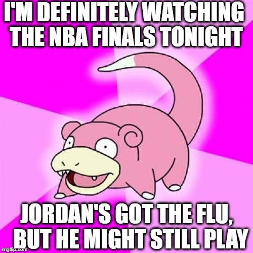 Go Bulls! | I'M DEFINITELY WATCHING THE NBA FINALS TONIGHT JORDAN'S GOT THE FLU,  BUT HE MIGHT STILL PLAY | image tagged in memes,slowpoke | made w/ Imgflip meme maker