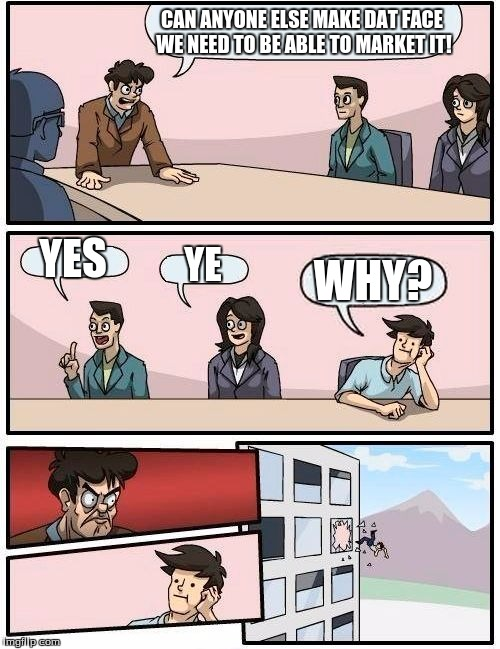 Boardroom Meeting Suggestion Meme | CAN ANYONE ELSE MAKE DAT FACE WE NEED TO BE ABLE TO MARKET IT! YES YE WHY? | image tagged in memes,boardroom meeting suggestion | made w/ Imgflip meme maker