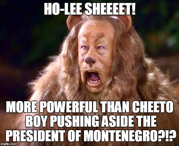 HO-LEE SHEEEET! MORE POWERFUL THAN CHEETO BOY PUSHING ASIDE THE PRESIDENT OF MONTENEGRO?!? | made w/ Imgflip meme maker
