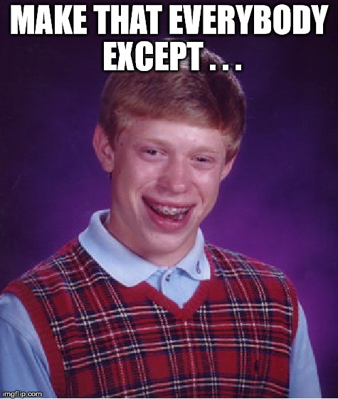 Bad Luck Brian Meme | MAKE THAT EVERYBODY EXCEPT . . . | image tagged in memes,bad luck brian | made w/ Imgflip meme maker