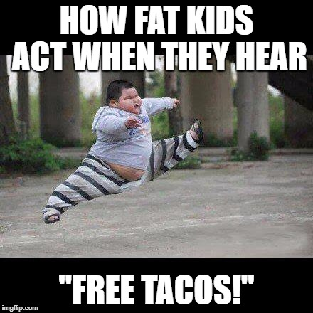 "Fat kid jump kick |  HOW FAT KIDS ACT WHEN THEY HEAR; ""FREE TACOS!"" 