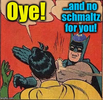 Batman Slapping Robin Meme | Oye! ...and no schmaltz for you! | image tagged in memes,batman slapping robin | made w/ Imgflip meme maker