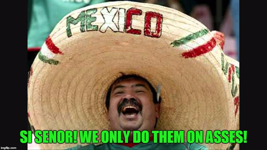 SI SENOR! WE ONLY DO THEM ON ASSES! | made w/ Imgflip meme maker