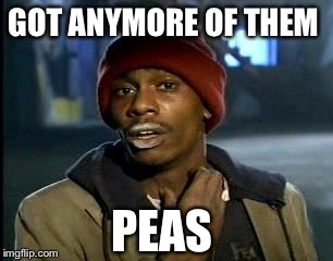 Y'all Got Any More Of That Meme | GOT ANYMORE OF THEM PEAS | image tagged in memes,yall got any more of | made w/ Imgflip meme maker