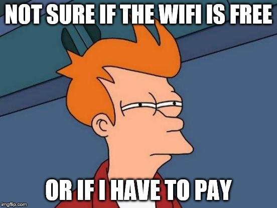 Futurama Fry Meme | NOT SURE IF THE WIFI IS FREE OR IF I HAVE TO PAY | image tagged in memes,futurama fry | made w/ Imgflip meme maker