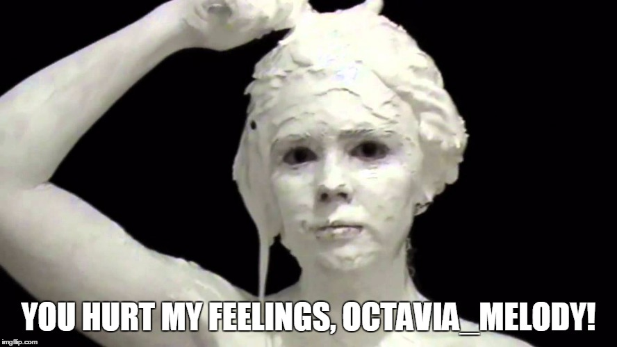 YOU HURT MY FEELINGS, OCTAVIA_MELODY! | made w/ Imgflip meme maker