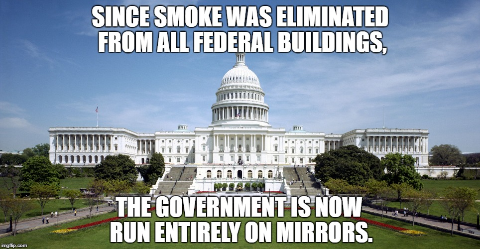 Once in awhile they can still find a smoking gun, though... | SINCE SMOKE WAS ELIMINATED FROM ALL FEDERAL BUILDINGS, THE GOVERNMENT IS NOW RUN ENTIRELY ON MIRRORS. | image tagged in us government,no smoking,magic mirror,incompetence,stupid liberals | made w/ Imgflip meme maker