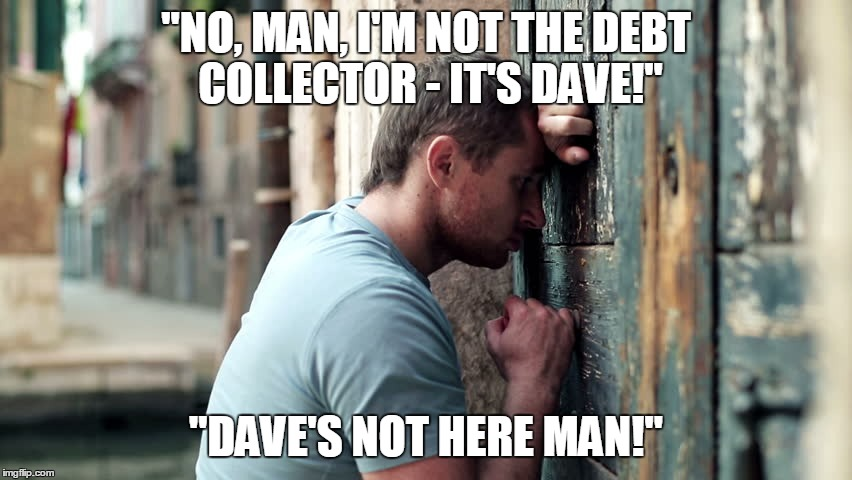 """NO, MAN, I'M NOT THE DEBT COLLECTOR - IT'S DAVE!"" ""DAVE'S NOT HERE MAN!"" 