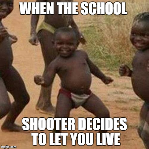 Third World Success Kid Meme | WHEN THE SCHOOL SHOOTER DECIDES TO LET YOU LIVE | image tagged in memes,third world success kid | made w/ Imgflip meme maker