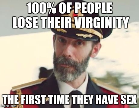 Captain Obvious | 100% OF PEOPLE LOSE THEIR VIRGINITY THE FIRST TIME THEY HAVE SEX | image tagged in captain obvious | made w/ Imgflip meme maker