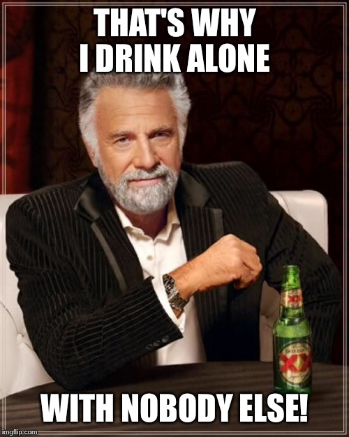 The Most Interesting Man In The World Meme | THAT'S WHY I DRINK ALONE WITH NOBODY ELSE! | image tagged in memes,the most interesting man in the world | made w/ Imgflip meme maker