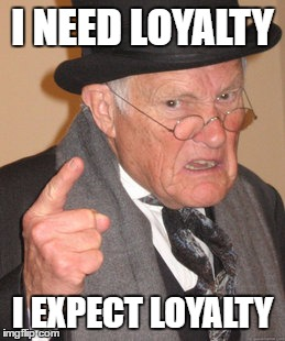 Back In My Day Meme | I NEED LOYALTY I EXPECT LOYALTY | image tagged in memes,back in my day | made w/ Imgflip meme maker
