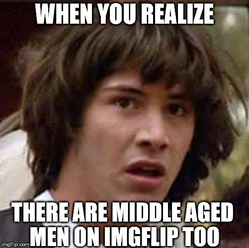 Conspiracy Keanu Meme | WHEN YOU REALIZE THERE ARE MIDDLE AGED MEN ON IMGFLIP TOO | image tagged in memes,conspiracy keanu | made w/ Imgflip meme maker