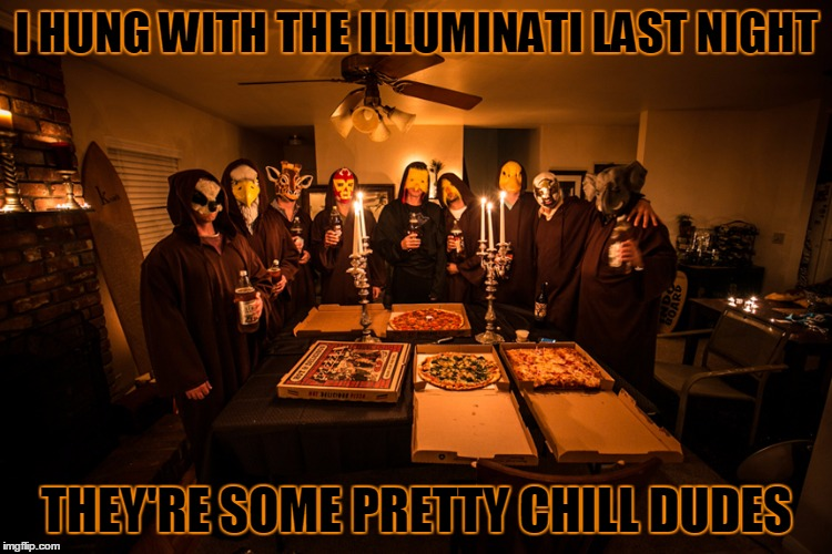 no sacrifices, we just did ice chute shots | I HUNG WITH THE ILLUMINATI LAST NIGHT THEY'RE SOME PRETTY CHILL DUDES | image tagged in memes,illuminati,secret cabal,secret meeting,conspiracy | made w/ Imgflip meme maker