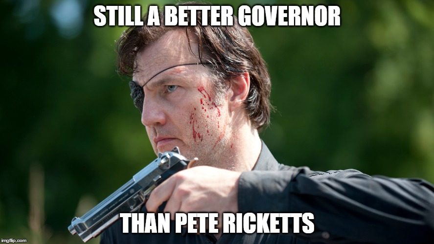Better Governor than Pete Ricketts | STILL A BETTER GOVERNOR THAN PETE RICKETTS | image tagged in the governor,nebraska | made w/ Imgflip meme maker