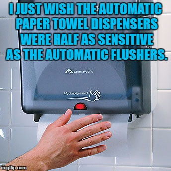 bathroom towels | I JUST WISH THE AUTOMATIC PAPER TOWEL DISPENSERS WERE HALF AS SENSITIVE AS THE AUTOMATIC FLUSHERS. | image tagged in bathroom,towels,funny,toilet humor,funny memes,frustration | made w/ Imgflip meme maker