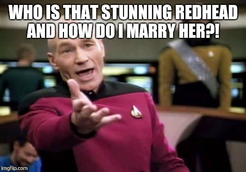 Picard Wtf Meme | WHO IS THAT STUNNING REDHEAD AND HOW DO I MARRY HER?! | image tagged in memes,picard wtf | made w/ Imgflip meme maker