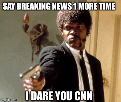 Just Stop it CNN  | SAY BREAKING NEWS 1 MORE TIME I DARE YOU CNN | image tagged in memes,say that again i dare you,breaking news,cnn,funny memes,donald trump | made w/ Imgflip meme maker