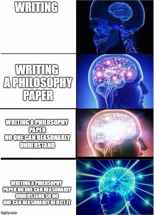 Expanding Brain Meme | WRITING WRITING A PHILOSOPHY PAPER NO ONE CAN REASONABLY UNDERSTAND SO NO ONE CAN REASONABLY REJECT IT WRITING A PHILOSOPHY PAPER WRITING A  | image tagged in expanding brain | made w/ Imgflip meme maker