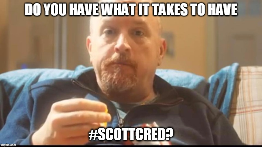 #ScottCred | DO YOU HAVE WHAT IT TAKES TO HAVE #SCOTTCRED? | image tagged in thank you,scott | made w/ Imgflip meme maker