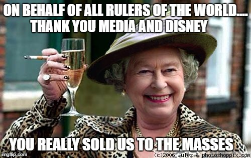 Queen Elizabeth |  ON BEHALF OF ALL RULERS OF THE WORLD....  THANK YOU MEDIA AND DISNEY; YOU REALLY SOLD US TO THE MASSES | image tagged in queen elizabeth | made w/ Imgflip meme maker