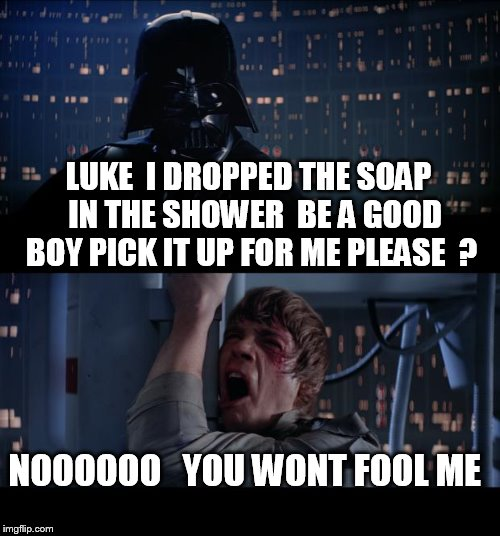 Star Wars No Meme | LUKE  I DROPPED THE SOAP  IN THE SHOWER  BE A GOOD BOY PICK IT UP FOR ME PLEASE  ? NOOOOOO   YOU WONT FOOL ME | image tagged in memes,star wars no | made w/ Imgflip meme maker