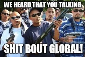 Don't mess with Global | WE HEARD THAT YOU TALKING SHIT BOUT GLOBAL! | image tagged in dbz meme,dbz | made w/ Imgflip meme maker