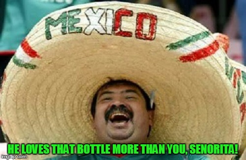 HE LOVES THAT BOTTLE MORE THAN YOU, SENORITA! | made w/ Imgflip meme maker