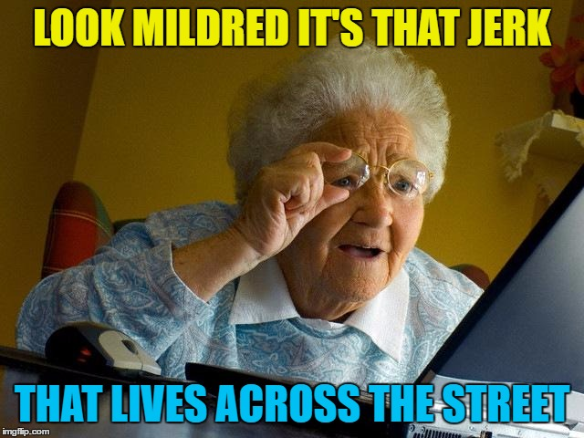 Grandma Finds The Internet Meme | LOOK MILDRED IT'S THAT JERK THAT LIVES ACROSS THE STREET | image tagged in memes,grandma finds the internet | made w/ Imgflip meme maker