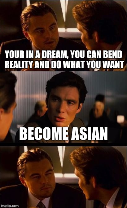 Inception Meme | YOUR IN A DREAM, YOU CAN BEND REALITY AND DO WHAT YOU WANT BECOME ASIAN | image tagged in memes,inception,asian,dream | made w/ Imgflip meme maker