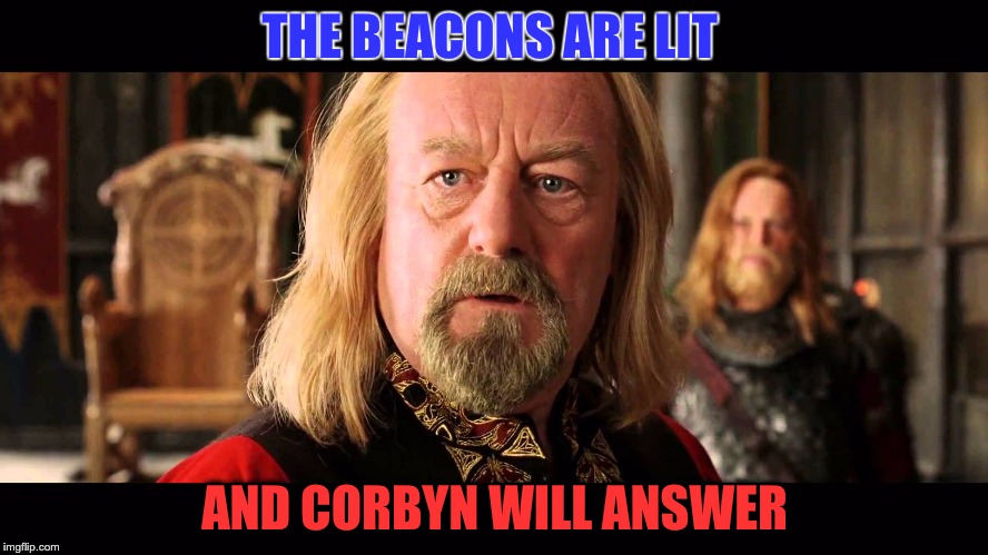 THE BEACONS ARE LIT AND CORBYN WILL ANSWER | image tagged in jeremy corbyn,corbyn,ge17,lord of the rings,the lord of the rings,rohan | made w/ Imgflip meme maker