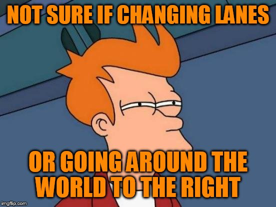 Futurama Fry Meme | NOT SURE IF CHANGING LANES OR GOING AROUND THE WORLD TO THE RIGHT | image tagged in memes,futurama fry | made w/ Imgflip meme maker