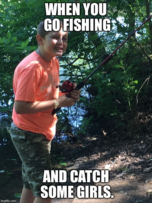 Fishing kid catches them outside. Now how about that. | WHEN YOU GO FISHING AND CATCH SOME GIRLS. | image tagged in fishing is sexy,get girls | made w/ Imgflip meme maker