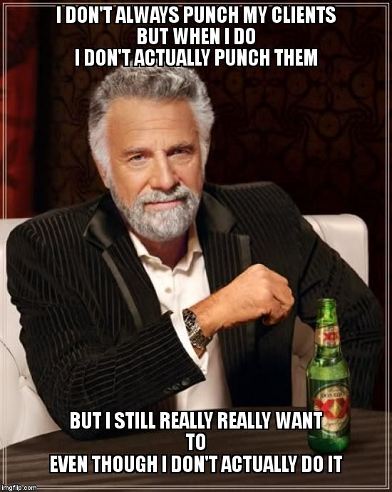 It's rare, but sometimes they push the wrong buttons | I DON'T ALWAYS PUNCH MY CLIENTS                BUT WHEN I DO         I DON'T ACTUALLY PUNCH THEM BUT I STILL REALLY REALLY WANT TO           | image tagged in memes,the most interesting man in the world | made w/ Imgflip meme maker