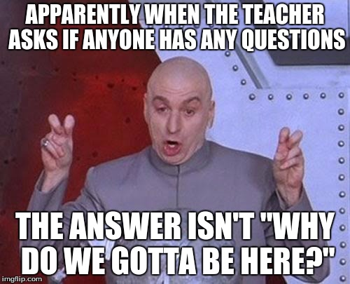 "Sarcasm has it's limits | APPARENTLY WHEN THE TEACHER ASKS IF ANYONE HAS ANY QUESTIONS THE ANSWER ISN'T ""WHY DO WE GOTTA BE HERE?"" 