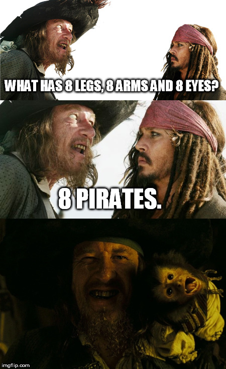ARRRRRRRR! | WHAT HAS 8 LEGS, 8 ARMS AND 8 EYES? 8 PIRATES. | image tagged in pirates | made w/ Imgflip meme maker