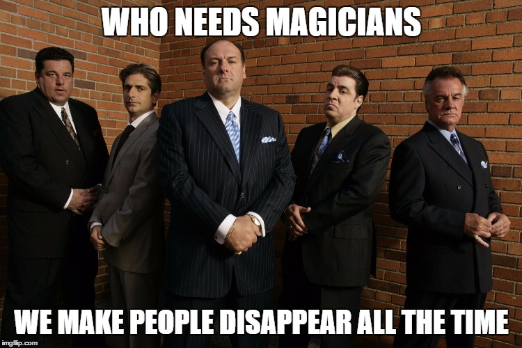 WHO NEEDS MAGICIANS WE MAKE PEOPLE DISAPPEAR ALL THE TIME | image tagged in sopranos | made w/ Imgflip meme maker