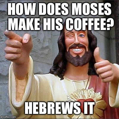 Buddy Christ Meme | HOW DOES MOSES MAKE HIS COFFEE? HEBREWS IT | image tagged in memes,buddy christ | made w/ Imgflip meme maker