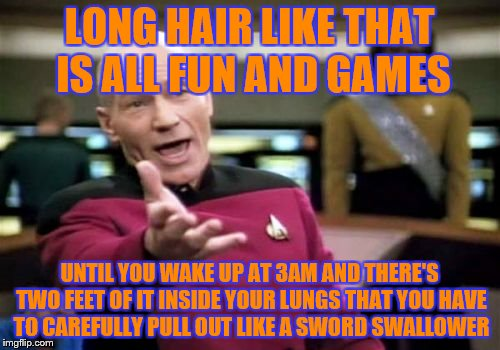 Picard Wtf Meme | LONG HAIR LIKE THAT IS ALL FUN AND GAMES UNTIL YOU WAKE UP AT 3AM AND THERE'S TWO FEET OF IT INSIDE YOUR LUNGS THAT YOU HAVE TO CAREFULLY PU | image tagged in memes,picard wtf | made w/ Imgflip meme maker