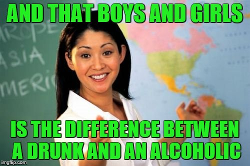 Teacher | AND THAT BOYS AND GIRLS IS THE DIFFERENCE BETWEEN A DRUNK AND AN ALCOHOLIC | image tagged in teacher | made w/ Imgflip meme maker