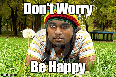 Memes | Don't Worry Be Happy | image tagged in memes | made w/ Imgflip meme maker