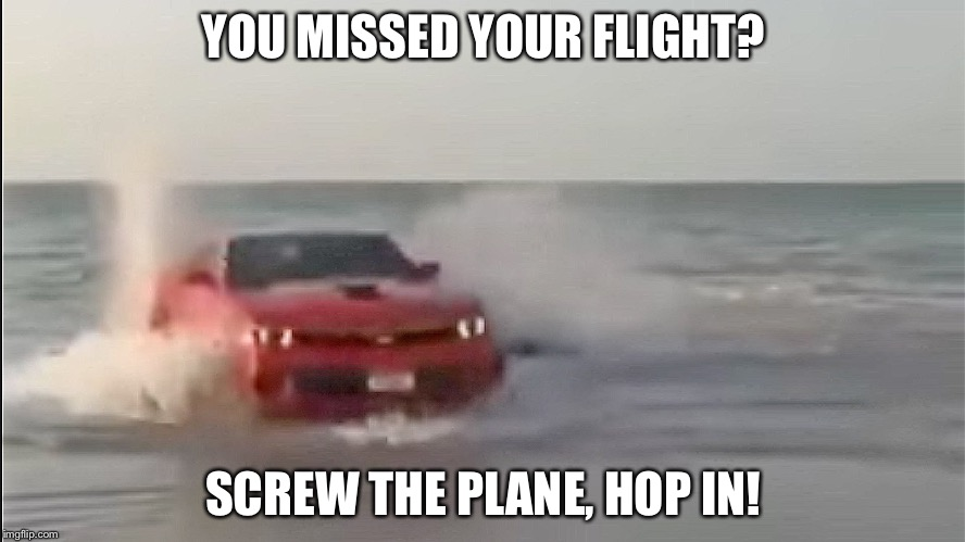 YOU MISSED YOUR FLIGHT? SCREW THE PLANE, HOP IN! | image tagged in car ocean | made w/ Imgflip meme maker