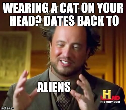 Ancient Aliens Meme | WEARING A CAT ON YOUR HEAD? DATES BACK TO ALIENS | image tagged in memes,ancient aliens | made w/ Imgflip meme maker