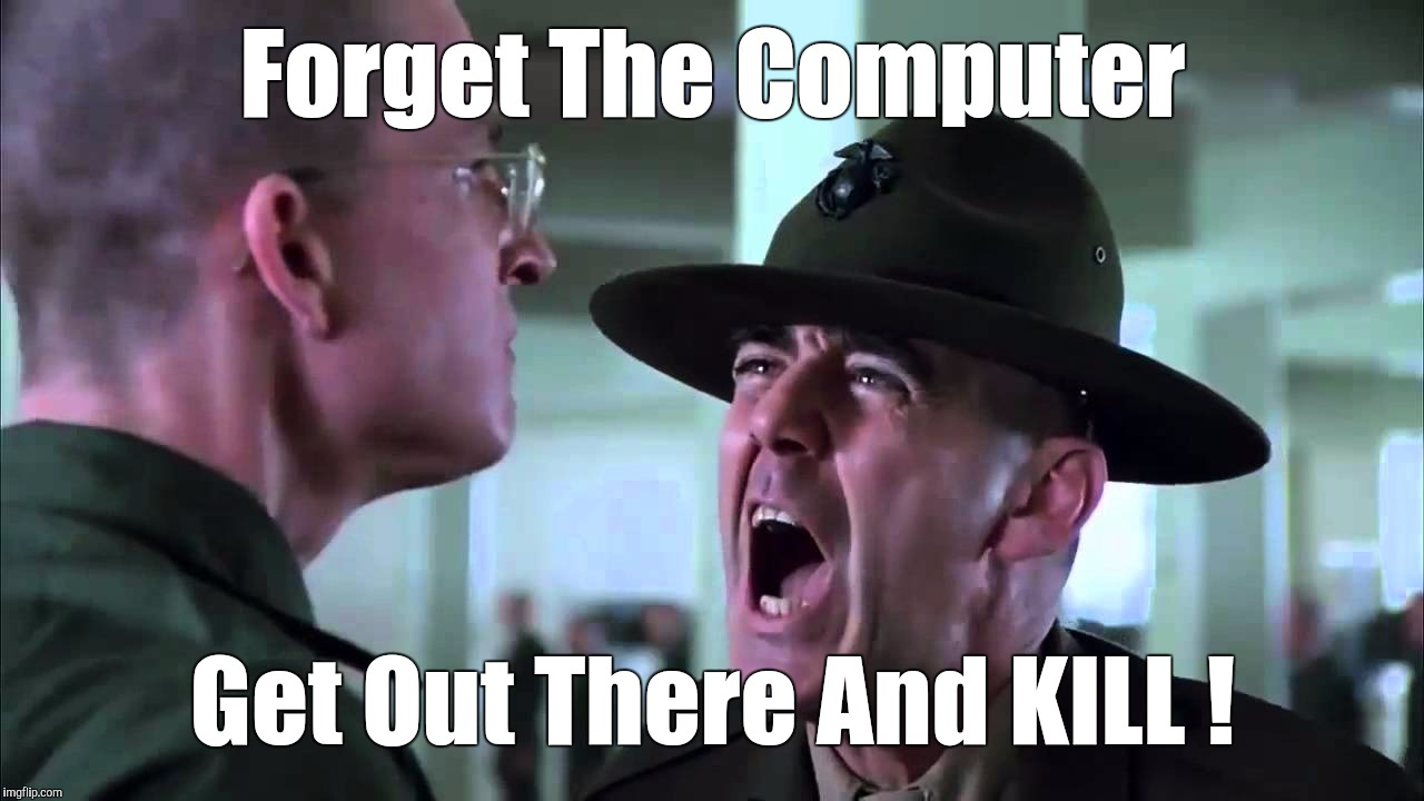 Memes | Forget The Computer Get Out There And KILL ! | image tagged in memes | made w/ Imgflip meme maker