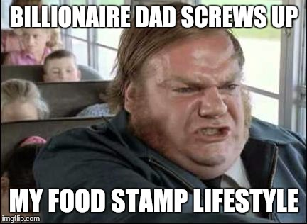 Trump's Kid Forced To Work | BILLIONAIRE DAD SCREWS UP MY FOOD STAMP LIFESTYLE | image tagged in chris farley school bus memes | made w/ Imgflip meme maker