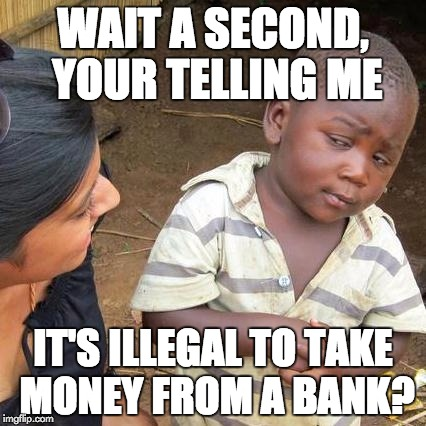 Third World Skeptical Kid Meme | WAIT A SECOND, YOUR TELLING ME IT'S ILLEGAL TO TAKE MONEY FROM A BANK? | image tagged in memes,third world skeptical kid | made w/ Imgflip meme maker