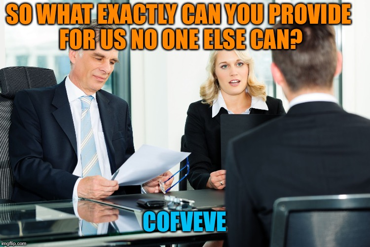 job interview |  SO WHAT EXACTLY CAN YOU PROVIDE FOR US NO ONE ELSE CAN? COFVEVE | image tagged in job interview | made w/ Imgflip meme maker