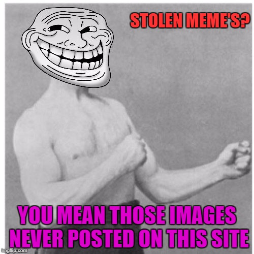 Am I the only one that has to say somethin' bout' it? | STOLEN MEME'S? YOU MEAN THOSE IMAGES NEVER POSTED ON THIS SITE | image tagged in overly trolly troll | made w/ Imgflip meme maker
